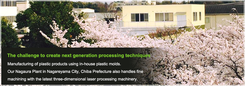 The challenge to create next generation processing techniques Manufacturing of plastic products using in-house plastic molds.Our Nagaura Plant in Nagareyama City, Chiba Prefecture also handles fine machining with the latest three-dimensional laser processing machinery.